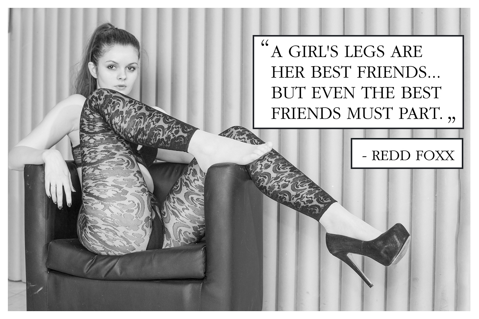 A girl's legs are her best friends... But even the best friends must part. - Redd Foxx